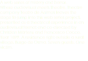 A web series of mistery and horror. Where audiovisual meets theatre. Theatre company Teatro de Ánimas leaves the stage to jump into this web series project, presented as a theatrical experience in an audiovisual format and co-directed by Christian Märtens and Francesco Cocco. Year 1899. A residence right outside a rural village, Burgo de Osma. Seven guests. One victim.